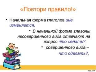 «Повтори правило!» Начальная форма глаголов ине изменяется. В начальной форме