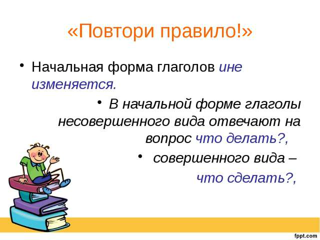 «Повтори правило!» Начальная форма глаголов ине изменяется. В начальной форме...