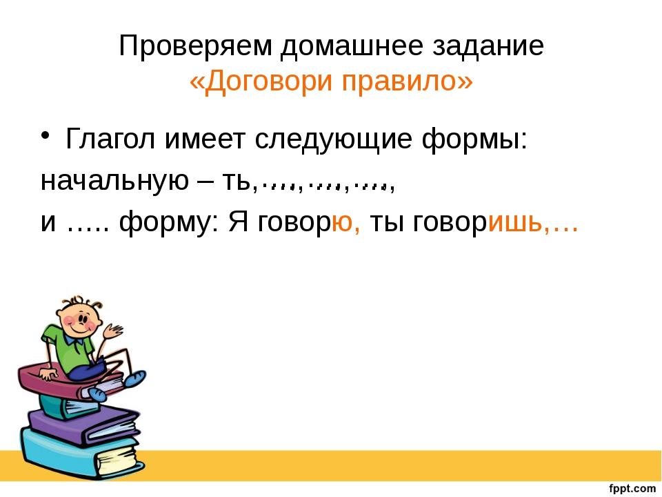 Проверяем домашнее задание «Договори правило» Глагол имеет следующие формы: н...