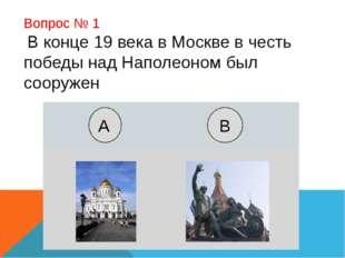 Вопрос № 1 В конце 19 века в Москве в честь победы над Наполеоном был сооруже
