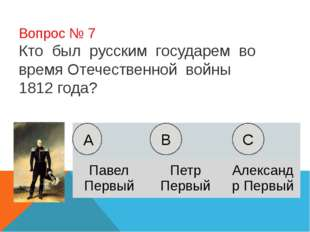 Вопрос № 7 Кто был русским государем во время Отечественной войны 1812 года?