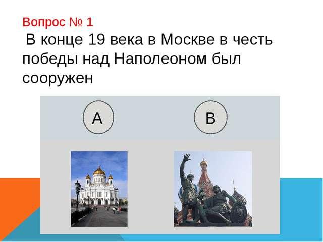 Вопрос № 1 В конце 19 века в Москве в честь победы над Наполеоном был сооруже...