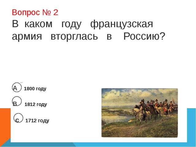 Вопрос № 2 В каком году французская армия вторглась в Россию? А 1800 году В...