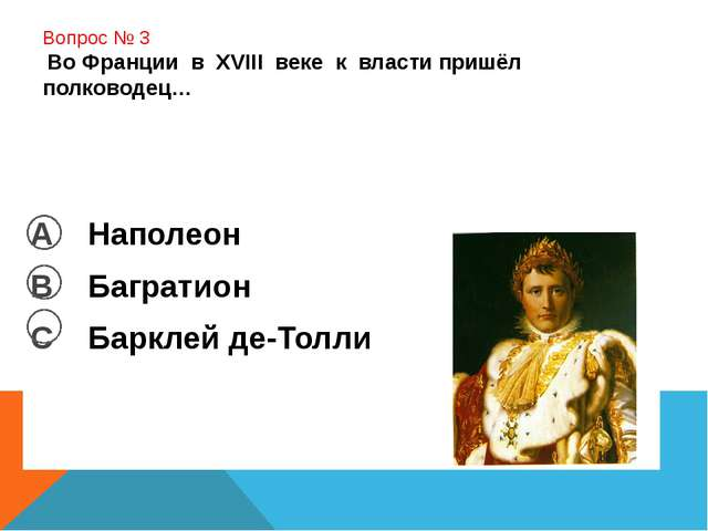 Вопрос № 3 Во Франции в XVIII веке к власти пришёл полководец… А Наполеон В...