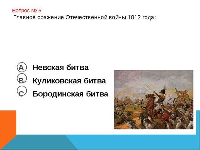 Вопрос № 5 Главное сражение Отечественной войны 1812 года: А Невская битва В...