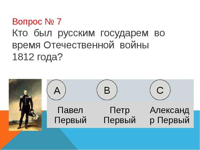 Вопрос № 7 Кто был русским государем во время Отечественной войны 1812 года?...