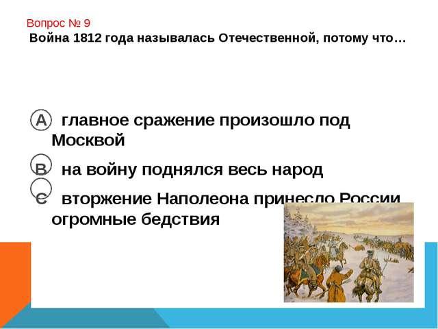 Вопрос № 9 Война 1812 года называлась Отечественной, потому что… А главное с...