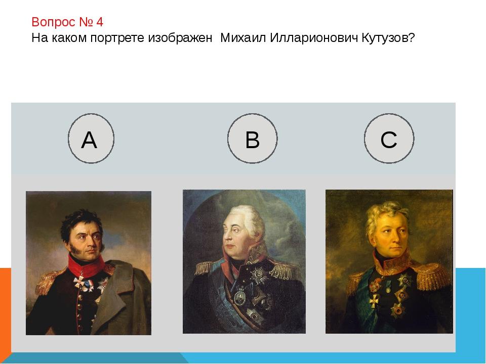 Вопрос № 4 На каком портрете изображен Михаил Илларионович Кутузов? А B C