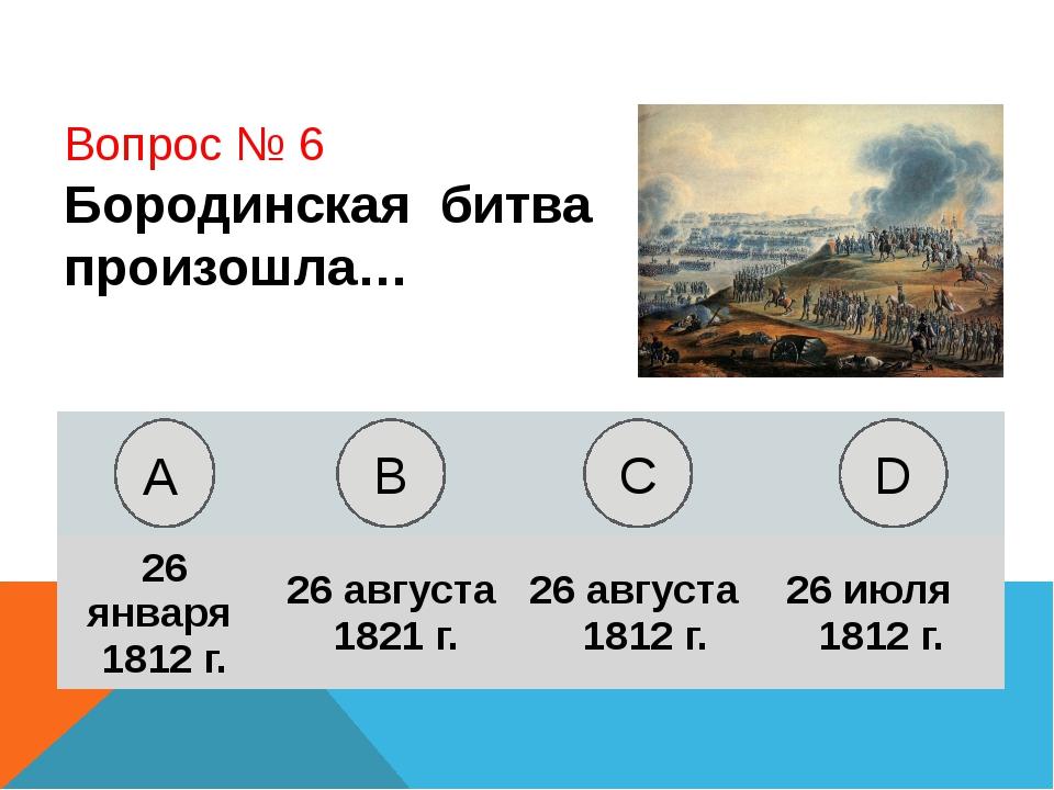 Вопрос № 6 Бородинская битва произошла… А B C D 26 января 1812 г. 26 августа...