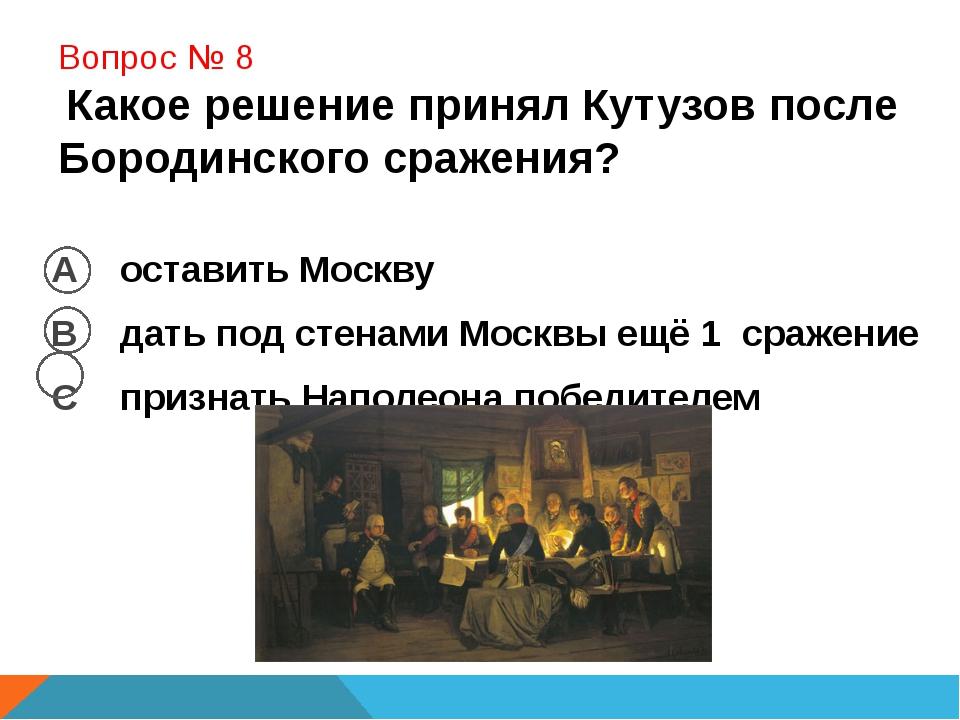 Вопрос № 8 Какое решение принял Кутузов после Бородинского сражения? А остав...