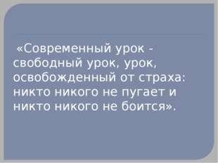«Современный урок - свободный урок, урок, освобожденный от страха: никто ник
