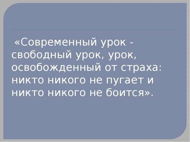 «Современный урок - свободный урок, урок, освобожденный от страха: никто ник...