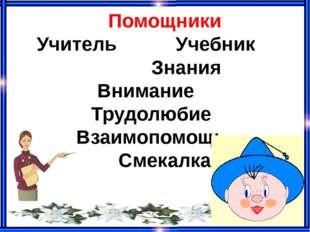 Помощники Учитель Учебник Знания Внимание Трудолюбие Взаимопомощь Смекалка
