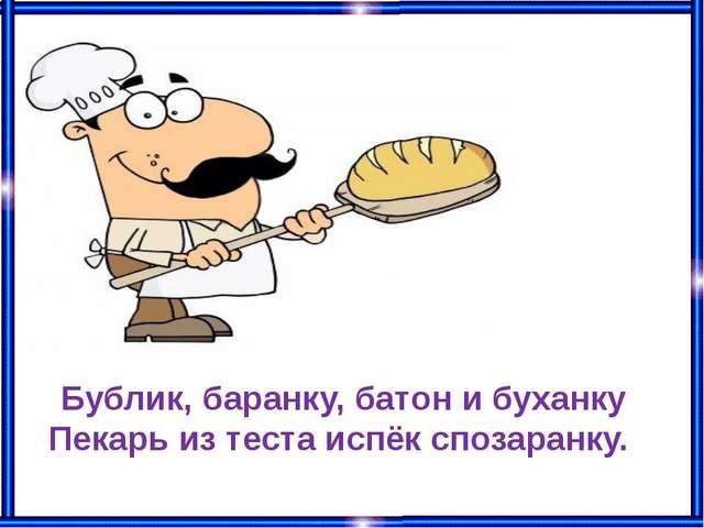 Бублик, баранку, батон и буханку Пекарь из теста испёк спозаранку.