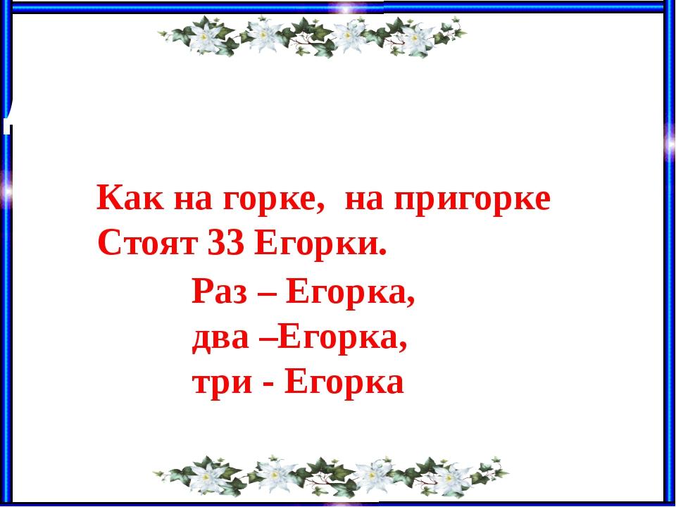 Как на горке, на пригорке Стоят 33 Егорки. Раз – Егорка, два –Егорка, три - Е...