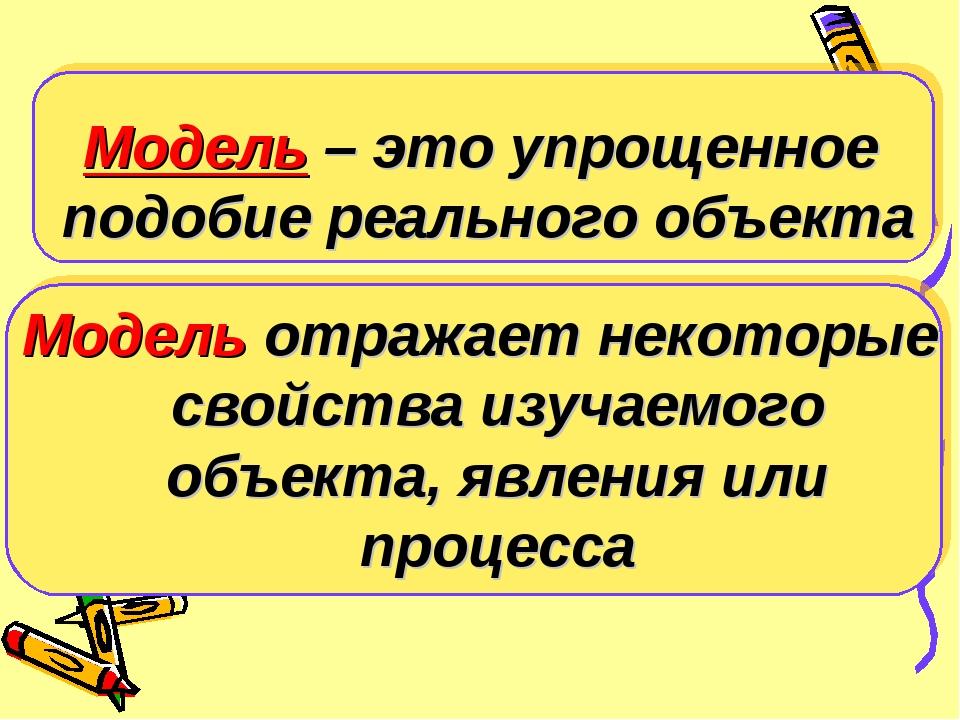 Модель – это упрощенное подобие реального объекта Модель отражает некоторые с...