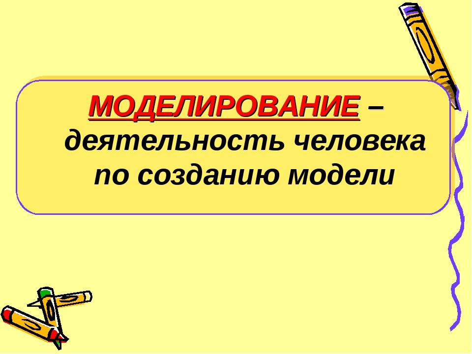 МОДЕЛИРОВАНИЕ – деятельность человека по созданию модели