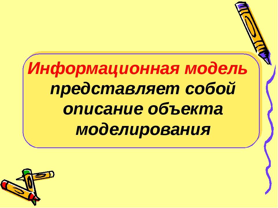 Информационная модель представляет собой описание объекта моделирования