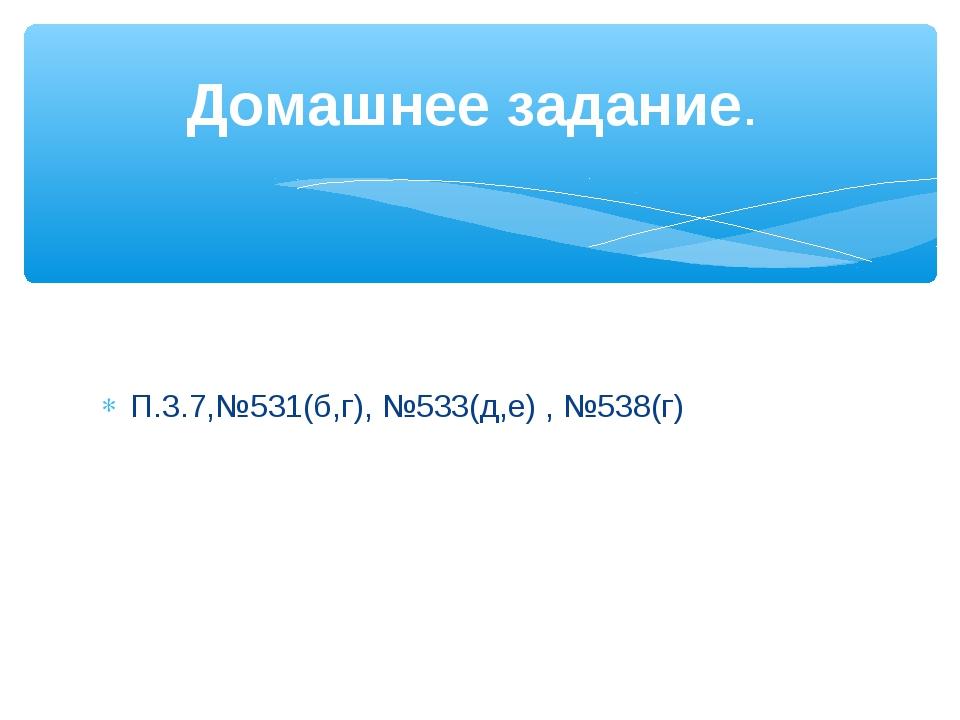 П.3.7,№531(б,г), №533(д,е) , №538(г) Домашнее задание.