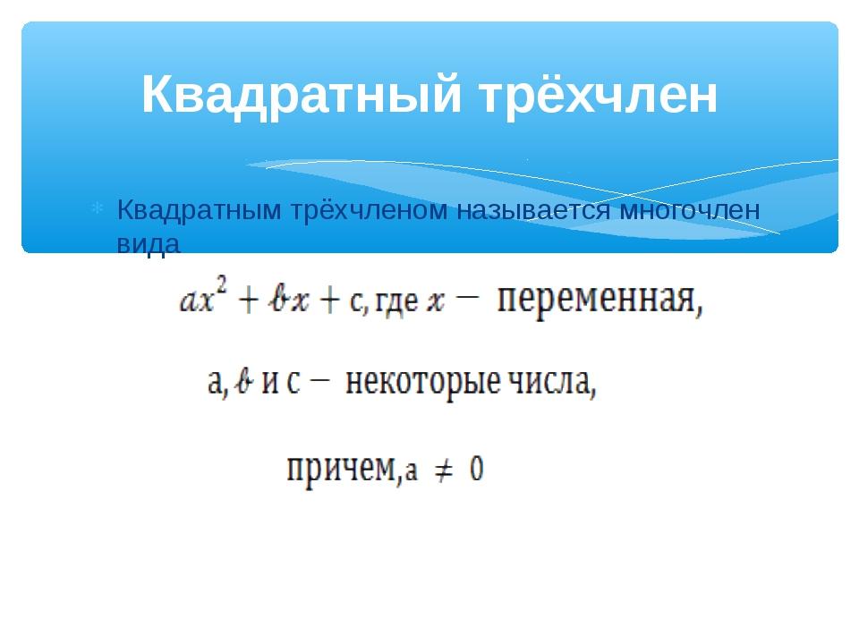 Квадратным трёхчленом называется многочлен вида Квадратный трёхчлен