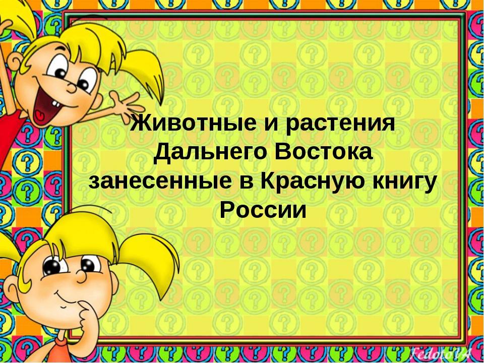 Животные и растения Дальнего Востока занесенные в Красную книгу России