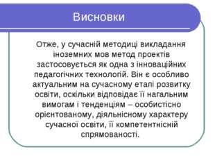 Висновки Отже, у сучасній методиці викладання іноземних мов метод проектів за
