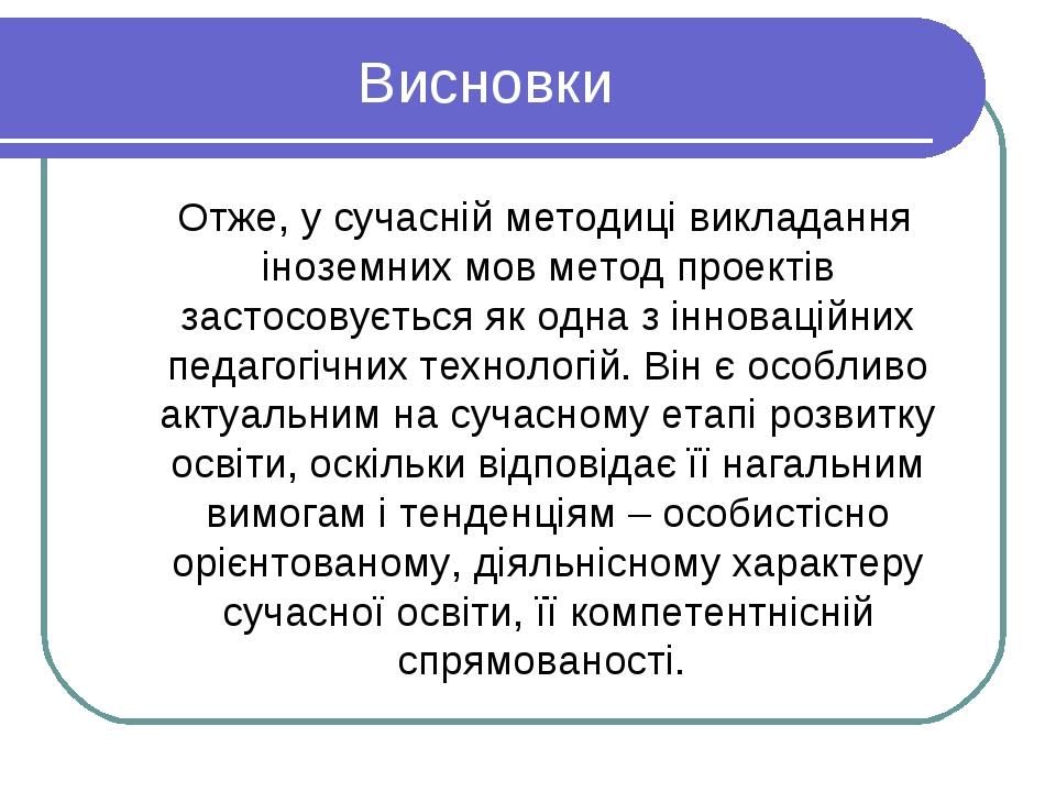 Висновки Отже, у сучасній методиці викладання іноземних мов метод проектів за...