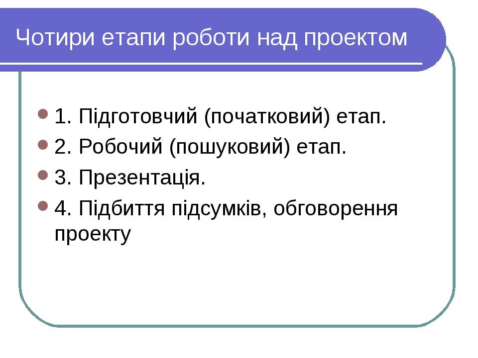 Чотири етапи роботи над проектом 1. Підготовчий (початковий) етап. 2. Робочий...