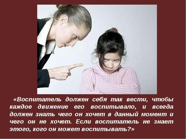 «Воспитатель должен себя так вести, что6ы каждое движение его воспитывало, и...