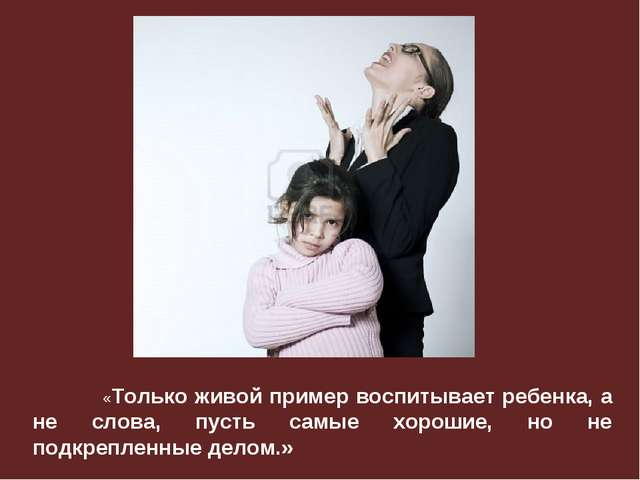 «Только живой пример воспитывает ребенка, а не слова, пусть самые хорошие,...