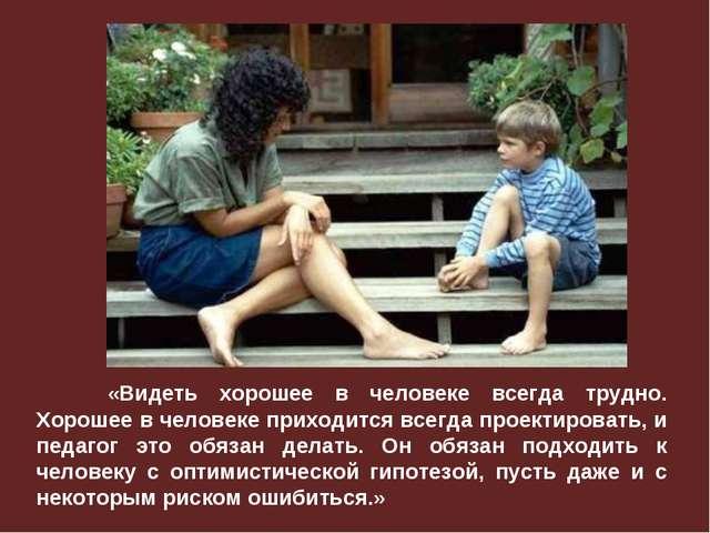 «Видеть хорошее в человеке всегда трудно. Хорошее в человеке приходится всег...