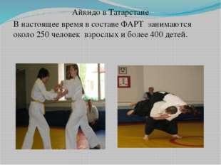 Айкидо в Татарстане В настоящее время в составе ФАРТ занимаются около 250 че