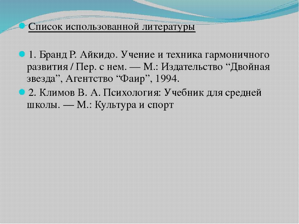 Список использованной литературы 1. Бранд Р. Айкидо. Учение и техника гармон...