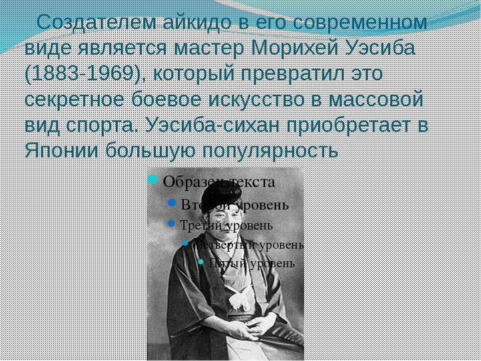 Создателем айкидо в его современном виде является мастер Морихей Уэсиба (188...