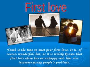 Youth is the time to meet your first love. It is, of course, wonderful, but,