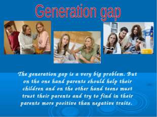 The generation gap is a very big problem. But on the one hand parents should