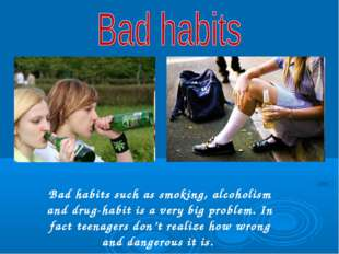 Bad habits such as smoking, alcoholism and drug-habit is a very big problem.