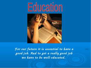 For our future it is essential to have a good job. And to get a really good j