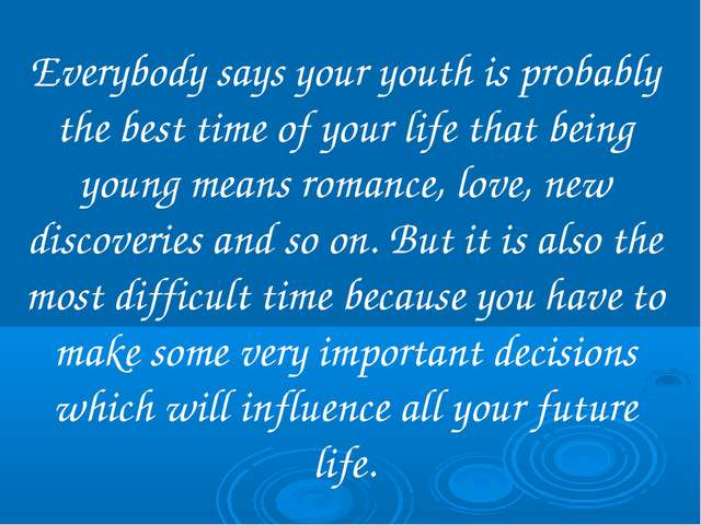 Everybody says your youth is probably the best time of your life that being y...