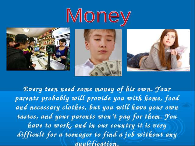 Every teen need some money of his own. Your parents probably will provide you...