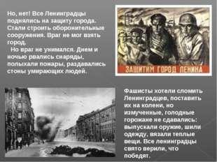 Но, нет! Все Ленинградцы поднялись на защиту города. Стали строить оборонител