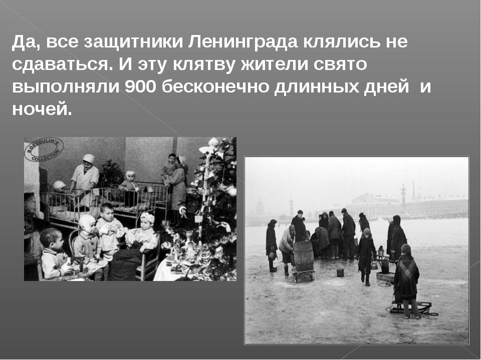 Да, все защитники Ленинграда клялись не сдаваться. И эту клятву жители свято...