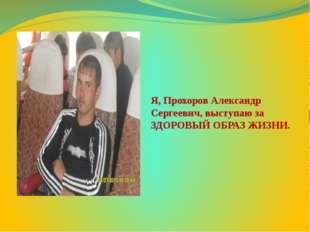 Я, Прохоров Александр Сергеевич, выступаю за ЗДОРОВЫЙ ОБРАЗ ЖИЗНИ.