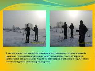 В зимнее время года занимаюсь зимними видами спорта. Играю в хоккей с друзьям