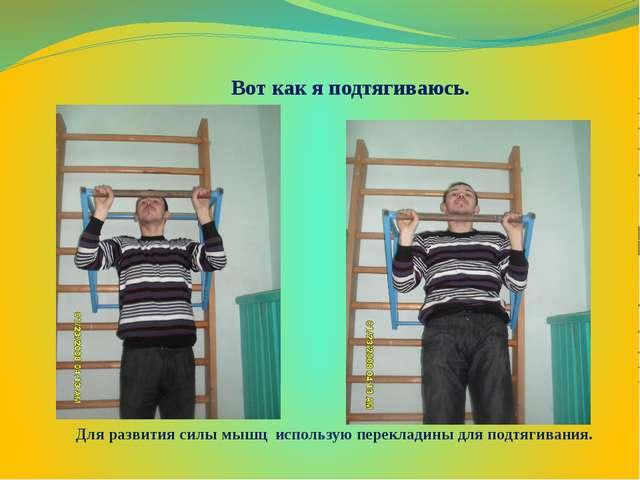 Вот как я подтягиваюсь. Для развития силы мышц использую перекладины для подт...