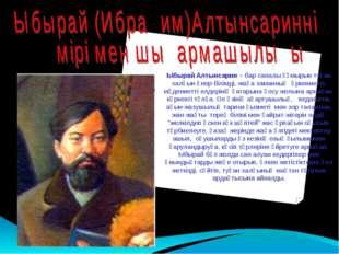 Ыбырай Алтынсарин – бар саналы ғұмырын туған халқын өнер-білімді, жаңа заман