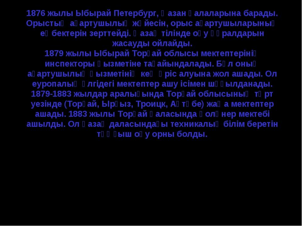 1876 жылы Ыбырай Петербург, Қазан қалаларына барады. Орыстың ағартушылық жүй...