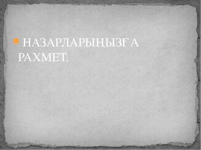 НАЗАРЛАРЫҢЫЗҒА РАХМЕТ.