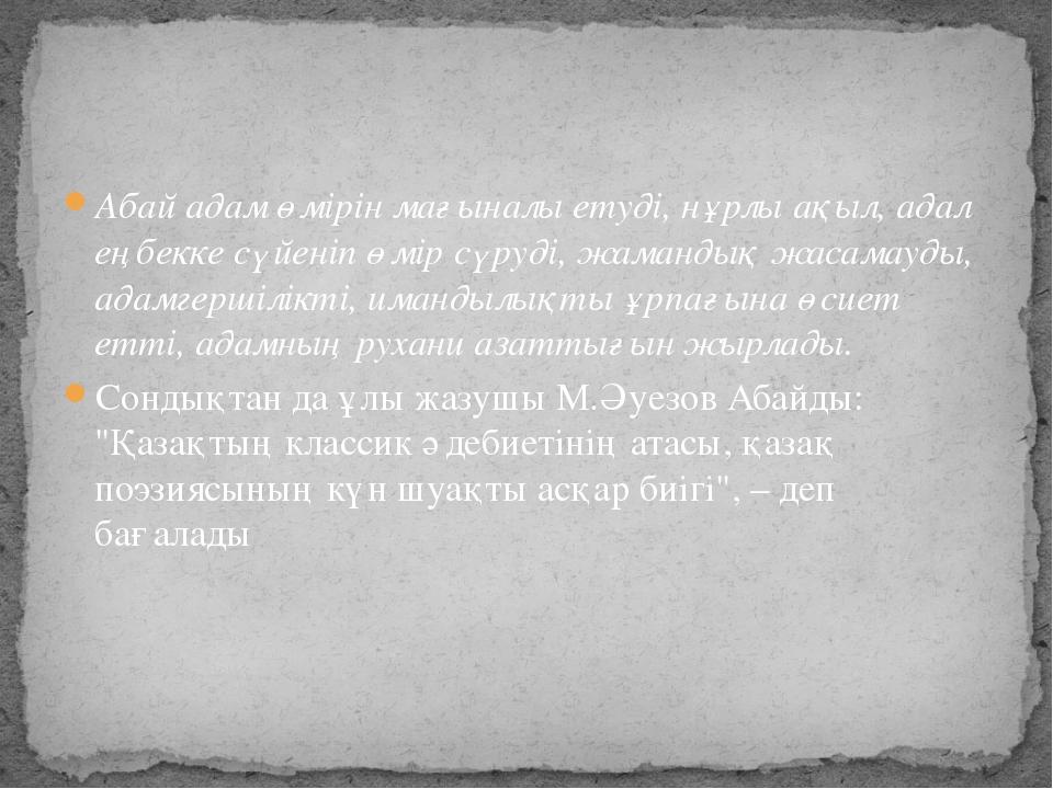 Абай адам өмірін мағыналы етуді, нұрлы ақыл, адал еңбекке сүйеніп өмір сүруді...