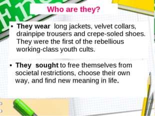 They wear long jackets, velvet collars, drainpipe trousers and crepe-soled sh